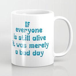 If everyone is still alive, it was merely a bad day Coffee Mug