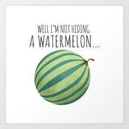 Well I'm Not Hiding A Watermelon... Art Print