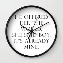 He offered her the world. She said boy, it's already mine. Wall Clock