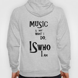 Music is not what I do, Is who I am Hoody