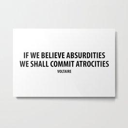 """If We Believe Absurdities, We Shall Commit Atrocities"" (white) Metal Print"
