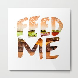 Feed me. Metal Print