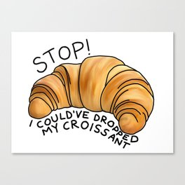 Stop! I could've dropped my croissant! Canvas Print