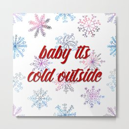 Baby its cold outside! Metal Print