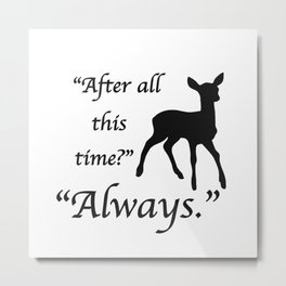 """After all this time? Always"" Metal Print"