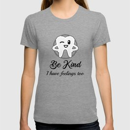 be kind I have feelings too for dentist and dental assistants T-shirt