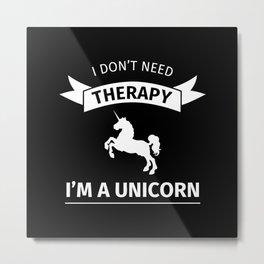 I don't need therapy, I'm a Unicorn Metal Print