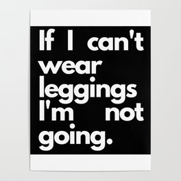 If I Can't Wear Leggings I'm Not Going Gifts Poster