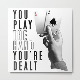 You Play The Hand You're Dealt Metal Print