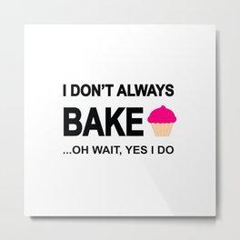 I don't always bake ...oh wait yes I do! Metal Print