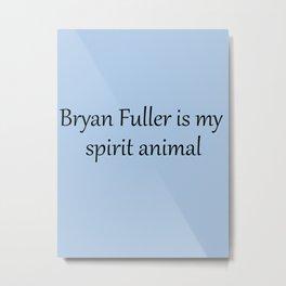 Bryan Fuller Is My Spirit Animal Metal Print