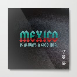 Mexico is Always a Good Idea. Metal Print