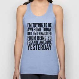 I'M TRYING TO BE AWESOME TODAY, BUT I'M EXHAUSTED FROM BEING SO FREAKIN' AWESOME YESTERDAY Unisex Tank Top