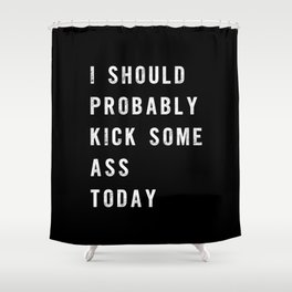 I Should Probably Kick Some Ass Today black-white typography poster bedroom wall home decor Shower Curtain