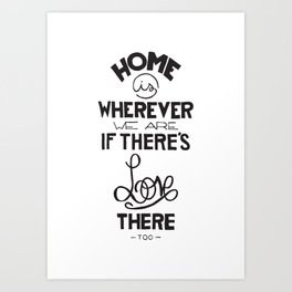 Home is wherever we are if there's love there too. Art Print