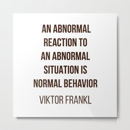 Viktor Frankl Quote -  AN ABNORMAL REACTION TO AN ABNORMAL SITUATION IS NORMAL BEHAVIOR Metal Print