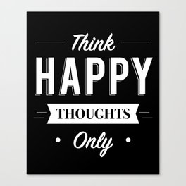 Think Happy thoughts only Canvas Print