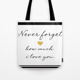 Never Forget How Much I Love You. Tote Bag