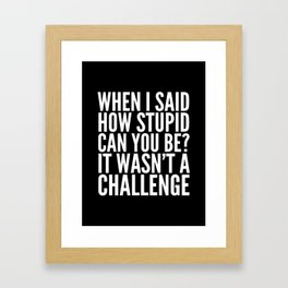 When I Said How Stupid Can You Be? It Wasn't a Challenge (Black & White) Framed Art Print