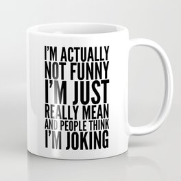 I'M ACTUALLY NOT FUNNY I'M JUST REALLY MEAN AND PEOPLE THINK I'M JOKING Coffee Mug