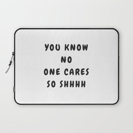 You Know No One Cares So Shhhh Laptop Sleeve