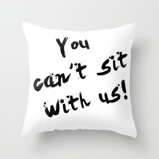 You Can't Sit With Us! - quote from the movie Mean Girls Throw Pillow