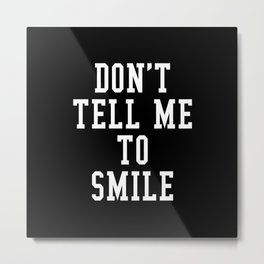 Don't Tell Me To Smile (Black & White) Metal Print