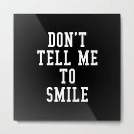 Don't Tell Me To Smile (Black & White) Metal Print