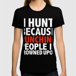 I hunt because punching people is frowned upon hunting hunter T-shirt