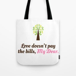 Love doesn't pay the bills, My Dear.  Tote Bag