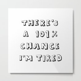 101% Chance I'm Tired | White Metal Print