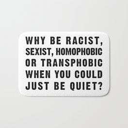 Why be Racist, Sexist, Homophobic or Transphobic When you Could just be Quiet? Bath Mat