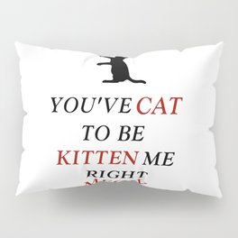 You've cat to be kitten me right meow Pillow Sham