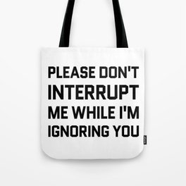 Please Don't Interrupt Me While I'm Ignoring You Tote Bag