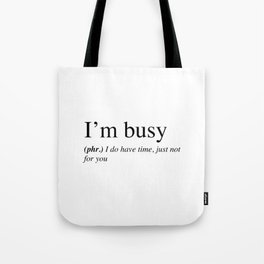 I'm busy, I do have time, just not for you. Tote Bag