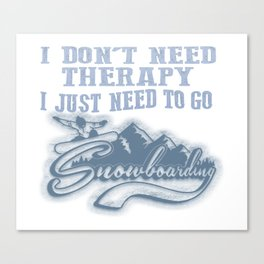 I JUST NEED TO GO SNOWBOARDING Canvas Print