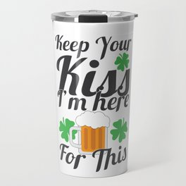 Irish St Patrick Beer Drinker Keep Your Kiss I'm Here For This Travel Mug