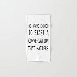 BE BRAVE ENOUGH TO START A CONVERSATION THAT MATTERS Hand & Bath Towel