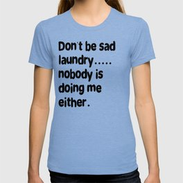 Don't Be Sad Laundry - Nobody Is Doing Me Either T-shirt