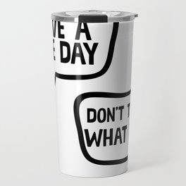 Have A Nice Day Don't Tell Me What To Do Travel Mug