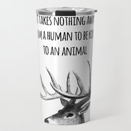 It takes nothing away from a human to be kind to an animal - Animal rights Quote  Travel Mug