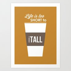 Life is too Short to Order a Tall Art Print