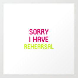 Sorry I Have Rehearsal Musical Theatre Art Print