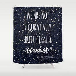 'we are not figuratively but literally stardust' science quote by Neil Tyson Shower Curtain