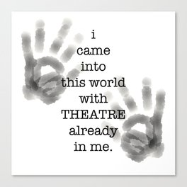 i came into this world with THEATRE already in me. Canvas Print