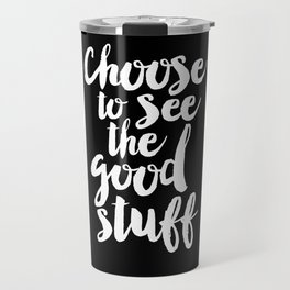 Choose to See the Good Stuff black and white monochrome typography poster design home wall decor Travel Mug