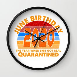 June Birthday 2020 the year when shit got real i Celebrate My Birthday in Quarantine Wall Clock