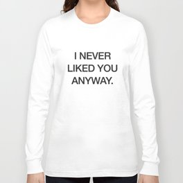I Never Liked You Anyway Printed White Mens Womens Tee Swag T-Shirts Long Sleeve T-shirt