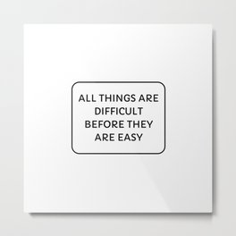All things are difficult before they are easy Metal Print