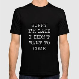 Sorry I am late I didn't want to come T-shirt